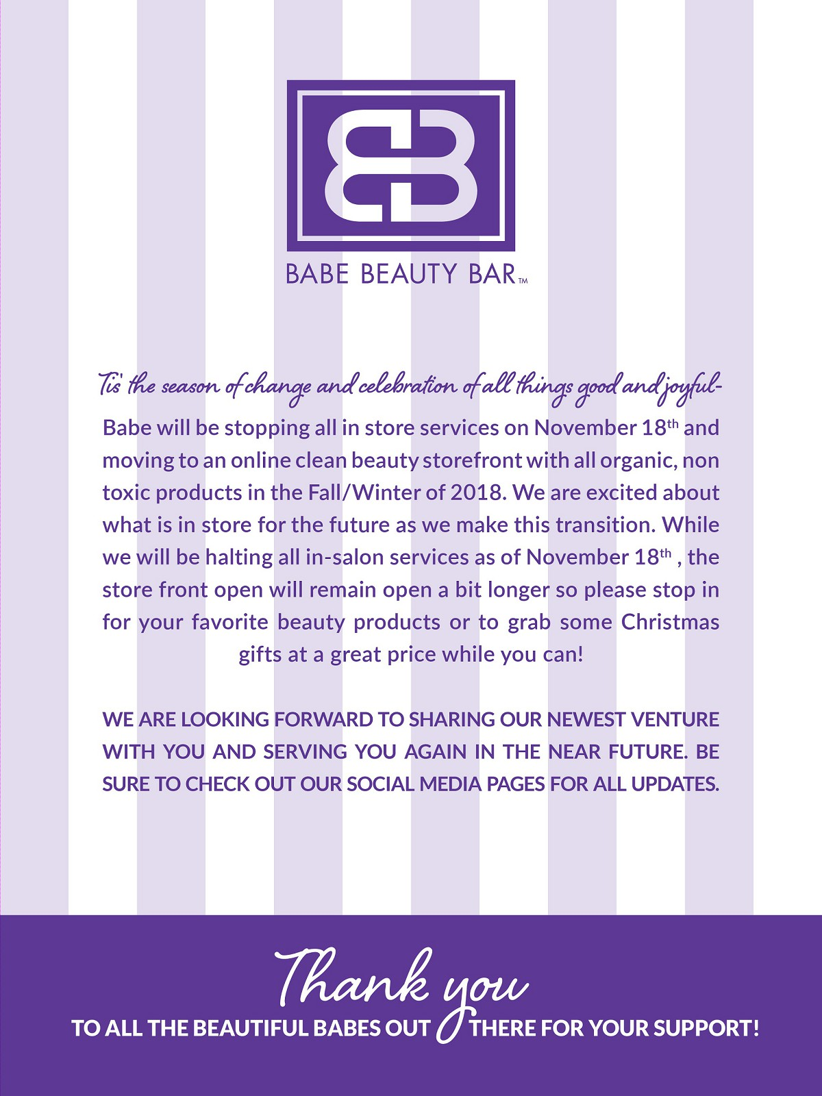 Tis the season of change and celebration of all things good and joyful-Babe will be stopping all in store services on November 18th and moving to an online clean beauty storefront with all organic, non toxic products in the Fall/Winter of 2018. We are excited about what is in store for the future as we make this transition. While we will be halting all in-salon services as of November 18th , the store front open will remain open a bit longer so please stop in for your favorite beauty products or to grab some Christmas gifts at a great price while you can! We are looking forward to sharing our newest venture with you and serving you again in the near future. Be Sure to check out our social media pages for all updates. Thank you to all the beautiful BABES out there for your support!
